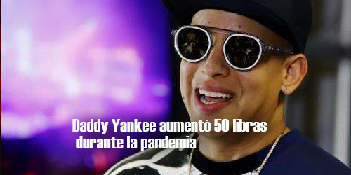 Daddy Yankee aumentó 50 libras durante la pandemia